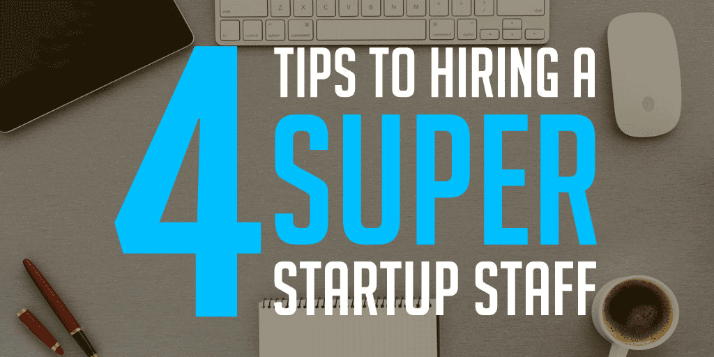 4 Tips to Hiring a Super Startup Staff
