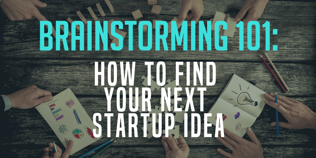 Brainstorming 101: How To Find A Startup Idea