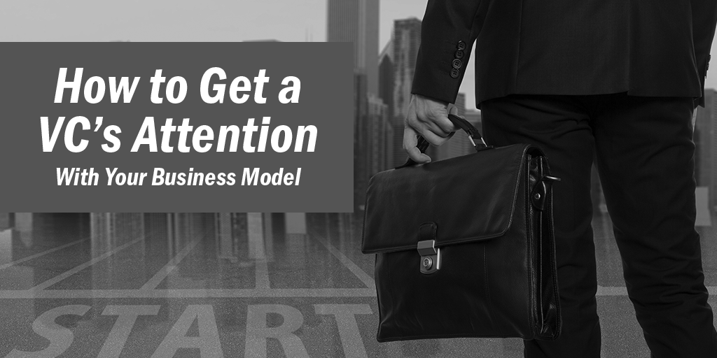 How To Get A VC's Attention With Your Business Model