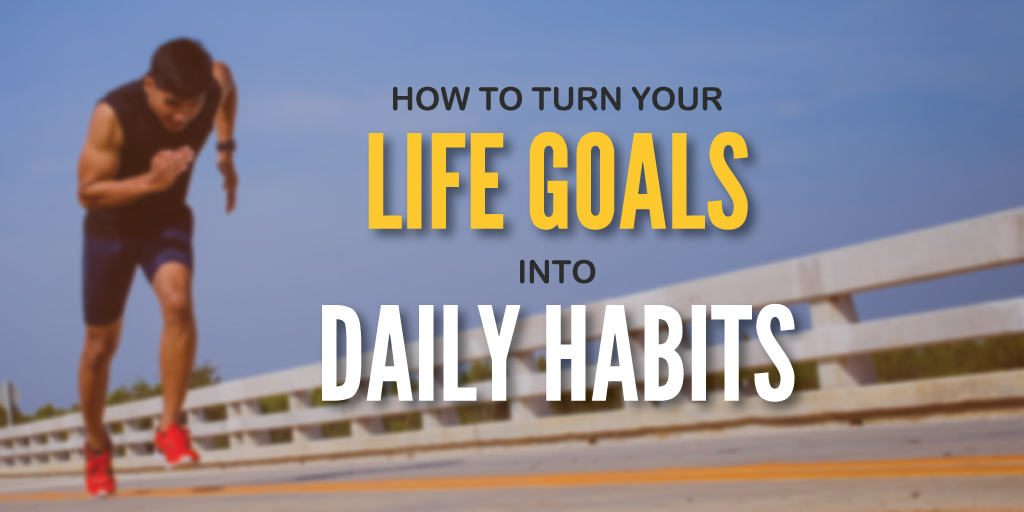 How to Turn Your Life Goals into Daily Habits